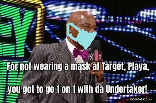 For not wearing a mask at Target, Playa, you got to go 1 on