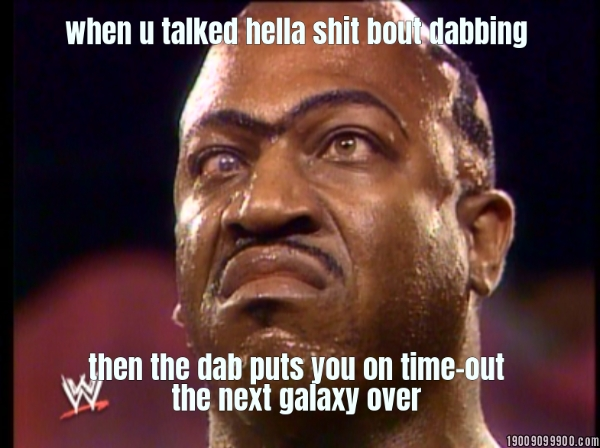 when u talked hella shit bout dabbing           then the dab puts you on time-out the next...