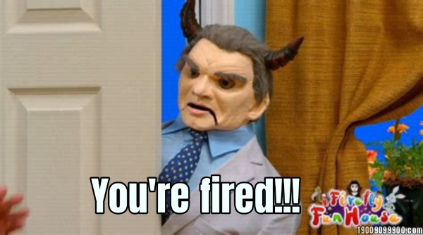 You're fired!!!